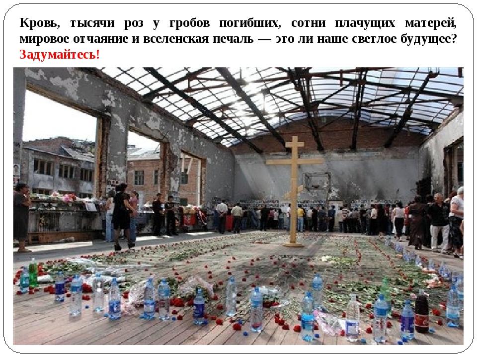 Кровь, тысячи роз у гробов погибших, сотни плачущих матерей, мировое отчаяние...