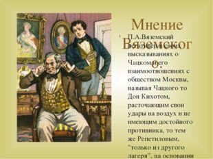 Мнение Вяземского. П.А.Вяземский негативен в своих высказываниях о Чацком и е