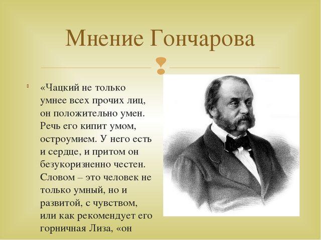 Мнение Гончарова «Чацкий не только умнее всех прочих лиц, он положительно уме...