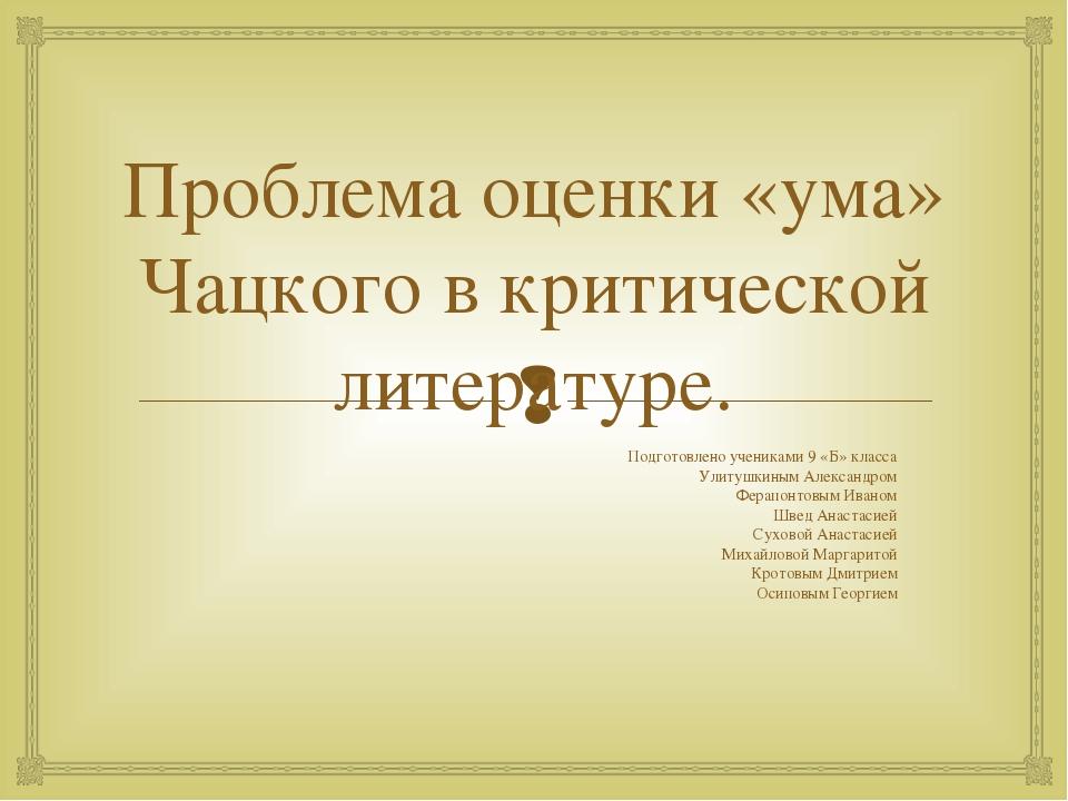 Проблема оценки «ума» Чацкого в критической литературе. Подготовлено ученикам...