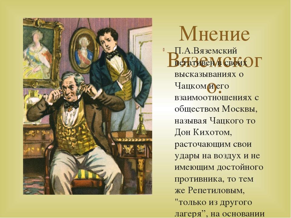Мнение Вяземского. П.А.Вяземский негативен в своих высказываниях о Чацком и е...