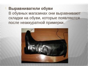 Выравниватели обуви В обувных магазинах они выравнивают складки на обуви, кот