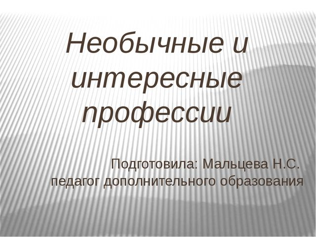 Необычные и интересные профессии Подготовила: Мальцева Н.С. педагог дополните...