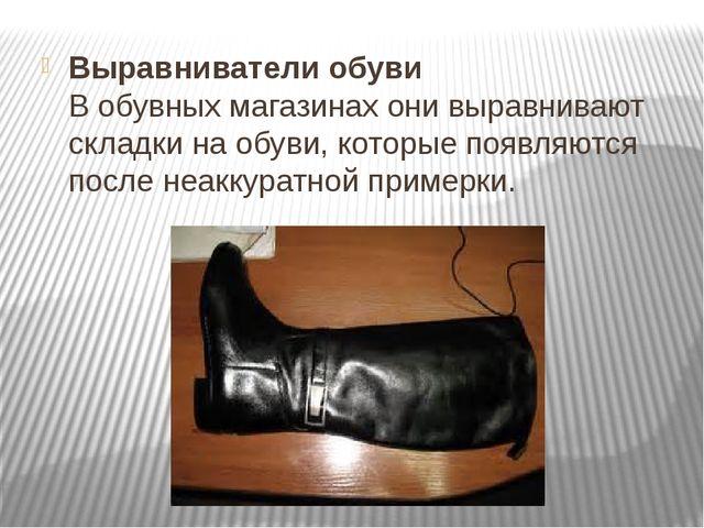Выравниватели обуви В обувных магазинах они выравнивают складки на обуви, кот...