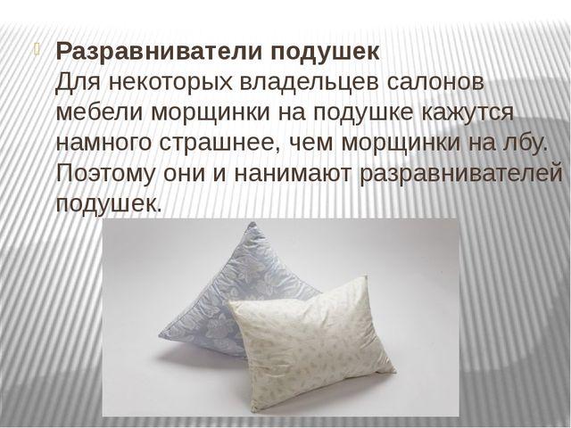 Разравниватели подушек Для некоторых владельцев салонов мебели морщинки на по...