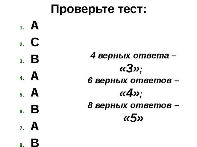 Проверьте тест: A C B A A B A B 4 верных ответа – «3»; 6 верных ответов – «4»...