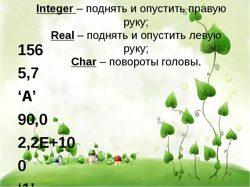 Integer – поднять и опустить правую руку; Real – поднять и опустить левую рук...