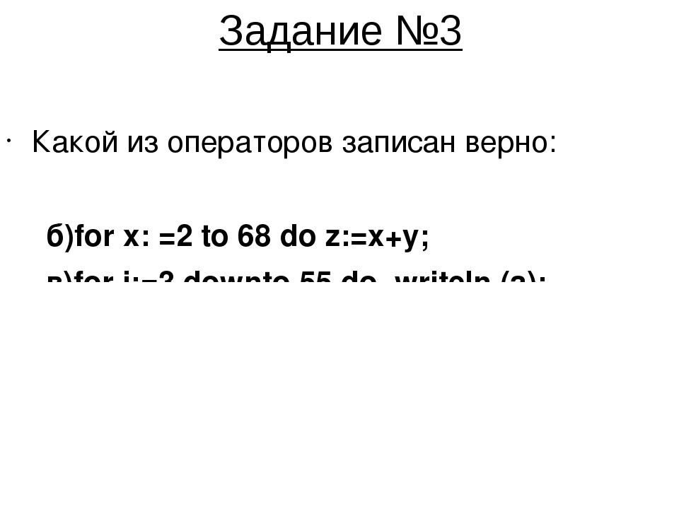 Задание №3 Какой из операторов записан верно: а)for a:=3 to –8 do p=p*a; б)fo...
