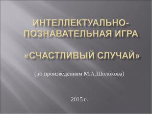 (по произведениям М.А.Шолохова) 2015 г.