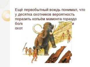 Ещё первобытный вождь понимал, что у десятка охотников вероятность поразить