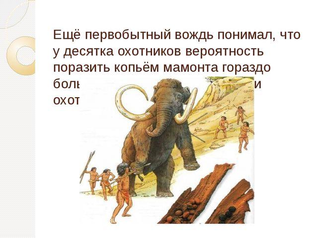 Ещё первобытный вождь понимал, что у десятка охотников вероятность поразить...