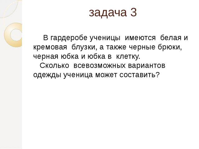 задача 3 В гардеробе ученицы имеются белая и кремовая блузки, а также черные...