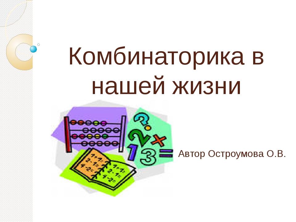 Комбинаторика в нашей жизни Автор Остроумова О.В.