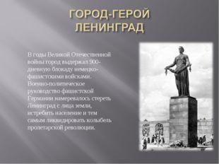 В годы Великой Отечественной войны город выдержал 900-дневную блокаду немецко
