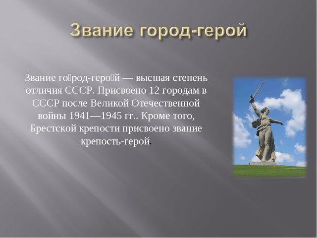 Звание го́род-геро́й— высшая степень отличия СССР. Присвоено 12 городам в СС...