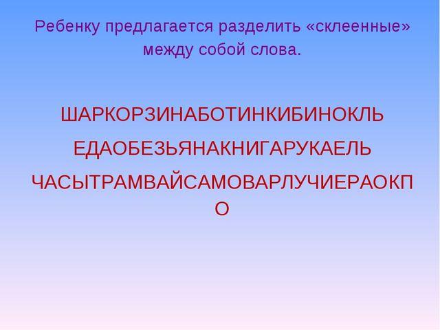 Ребенку предлагается разделить «склеенные» между собой слова. ШАРКОРЗИНАБОТИН...