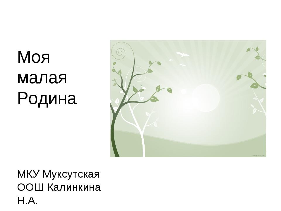Моя малая Родина МКУ Муксутская ООШ Калинкина Н.А.