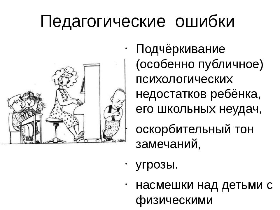 Педагогические ошибки Подчёркивание (особенно публичное) психологических недо...