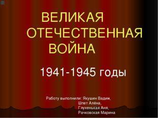 ВЕЛИКАЯ ОТЕЧЕСТВЕННАЯ ВОЙНА 1941-1945 годы Работу выполнили: Якушин Вадим, Ш