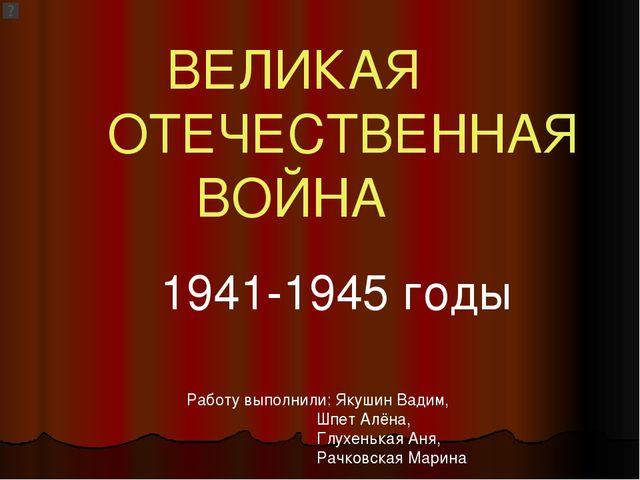 ВЕЛИКАЯ ОТЕЧЕСТВЕННАЯ ВОЙНА 1941-1945 годы Работу выполнили: Якушин Вадим, Ш...