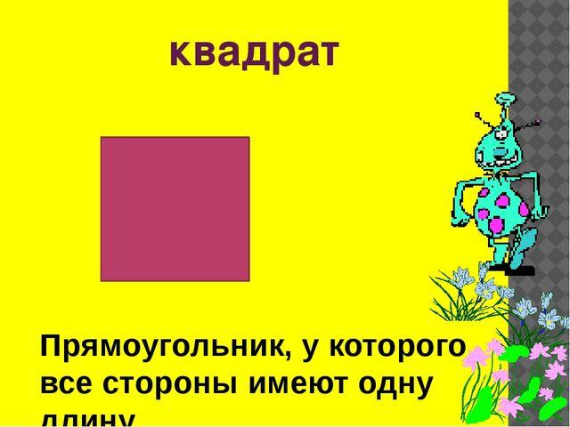 квадрат Прямоугольник, у которого все стороны имеют одну длину