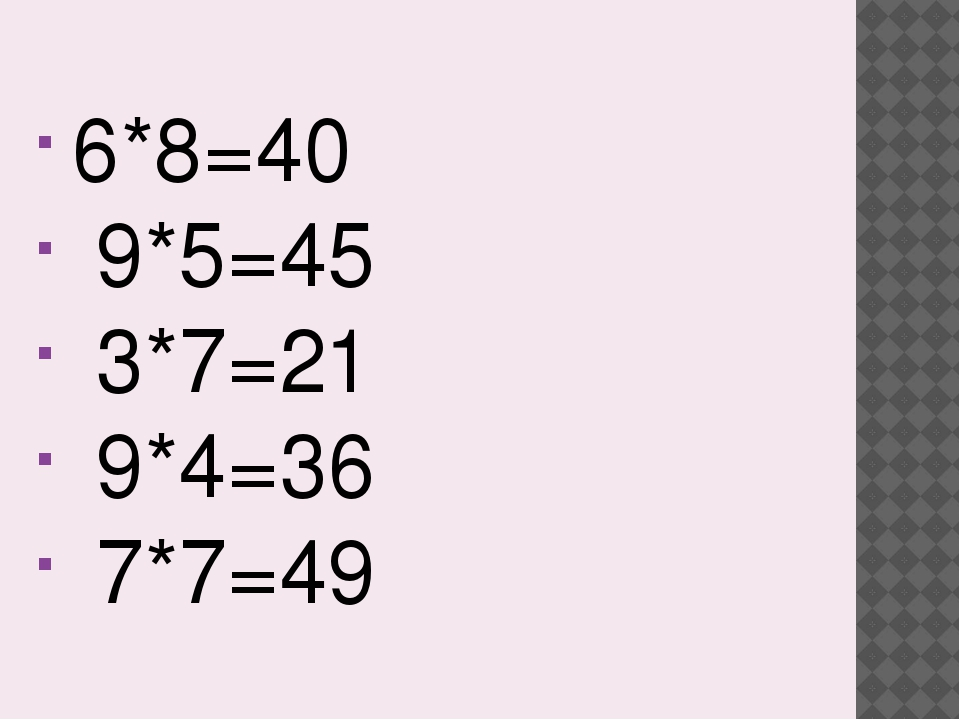 6*8=40 9*5=45 3*7=21 9*4=36 7*7=49