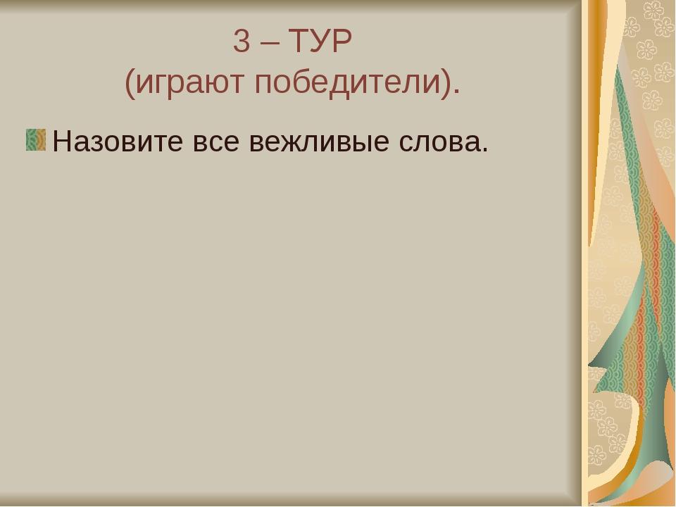 3 – ТУР (играют победители). Назовите все вежливые слова.