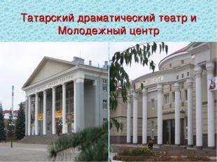 Татарский драматический театр и Молодежный центр
