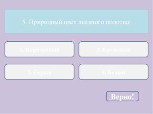 5. Природный цвет льняного полотна: 1. Коричневый 2. Серый 3. Кремовый 4. Бел