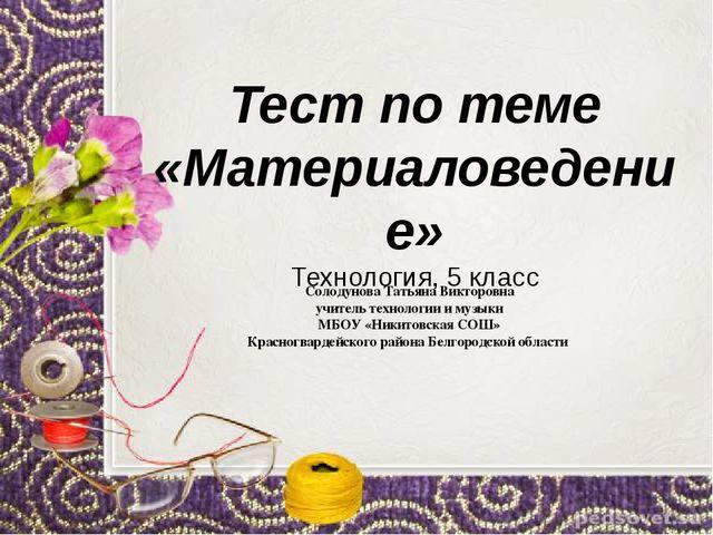 Тест по теме «Материаловедение» Технология, 5 класс Солодунова Татьяна Виктор...