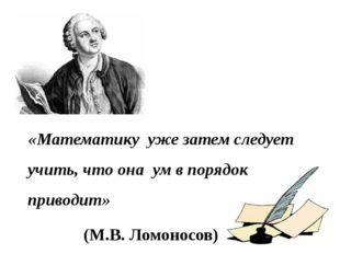 «Математику  уже затем следует учить, что она  ум в порядок приводит»