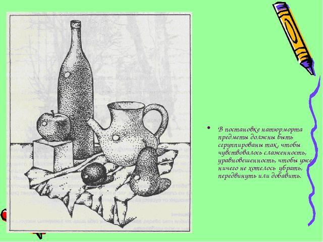 В постановке натюрморта предметы должны быть сгруппированы так, чтобы чувство...
