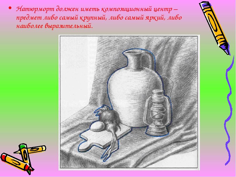 Натюрморт должен иметь композиционный центр – предмет либо самый крупный, либ...