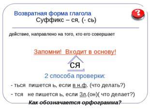 Возвратная форма глагола Суффикс – ся, (- сь) действие, направлено на того, к