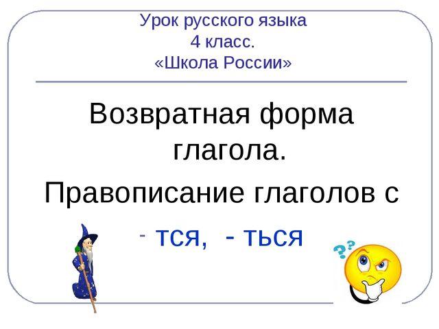 Урок русского языка 4 класс. «Школа России» Возвратная форма глагола. Правопи...