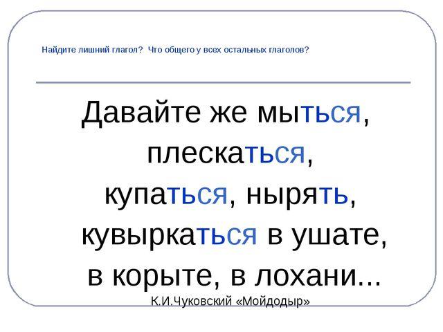 Найдите лишний глагол? Что общего у всех остальных глаголов? Давайте же мытьс...