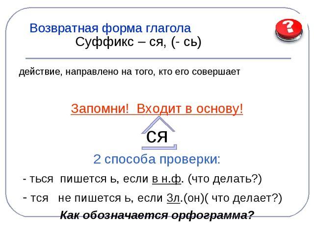 Возвратная форма глагола Суффикс – ся, (- сь) действие, направлено на того, к...