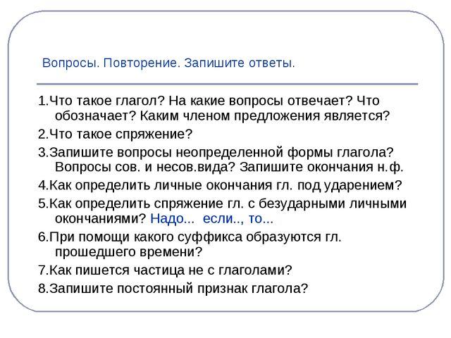 Вопросы. Повторение. Запишите ответы. 1.Что такое глагол? На какие вопросы от...