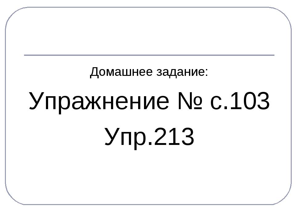 Домашнее задание: Упражнение № с.103 Упр.213