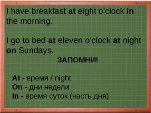 I have breakfast at eight o'clock in the morning. I go to bed at eleven o'clo