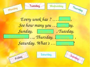 Every week has 7 ……… , See how many you …… say, Sunday, ……… , Tuesday, ………..,