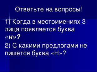 Ответьте на вопросы! 1) Когда в местоимениях 3 лица появляется буква «н»? 2)