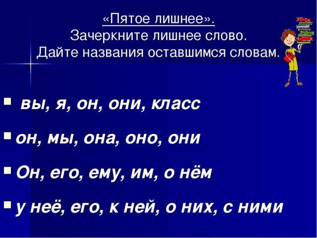 «Пятое лишнее». Зачеркните лишнее слово. Дайте названия оставшимся словам. вы...
