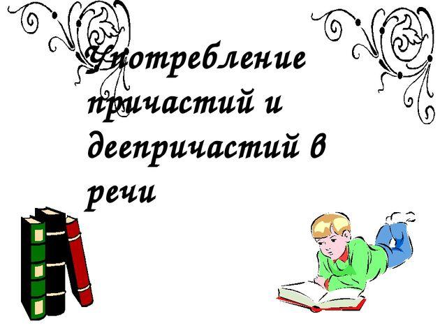 Употребление причастий и деепричастий в речи