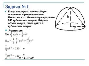 Задача №1 Конус и полушар имеют общее основание и равные высоты. Известно, чт