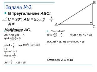 Задача №2 В треугольнике ABC: С = 90°, АВ = 25, tg А = Найдите АС. Способ №1
