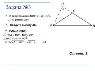 Задача №3 В треугольнике ABC: , С равен 120°. Найдите высоту AH. Решение: HCA
