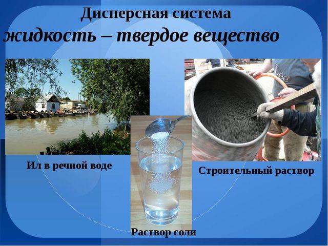 Дисперсная система жидкость – твердое вещество Строительный раствор Ил в речн...