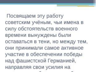 Посвящаем эту работу советским учёным, чьи имена в силу обстоятельств военно