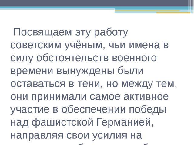 Посвящаем эту работу советским учёным, чьи имена в силу обстоятельств военно...